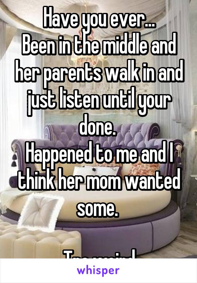 Have you ever... Been in the middle and her parents walk in and just listen until your done.  Happened to me and I think her mom wanted some.   Tre weird
