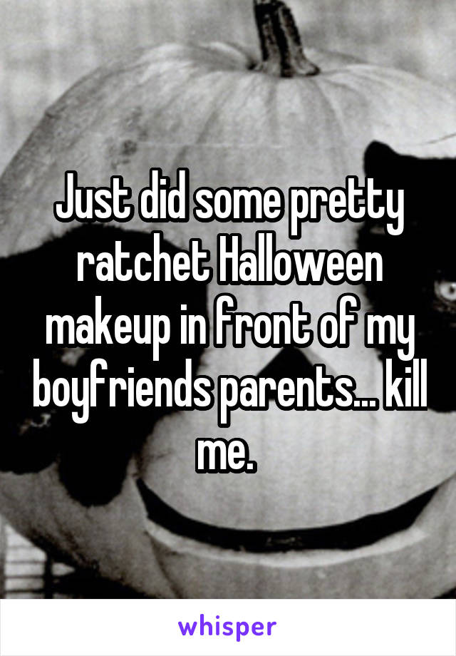 Just did some pretty ratchet Halloween makeup in front of my boyfriends parents... kill me.