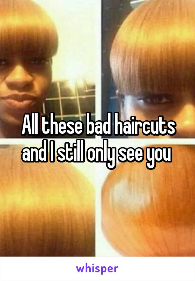 All these bad haircuts and I still only see you