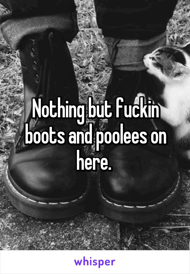 Nothing but fuckin boots and poolees on here.