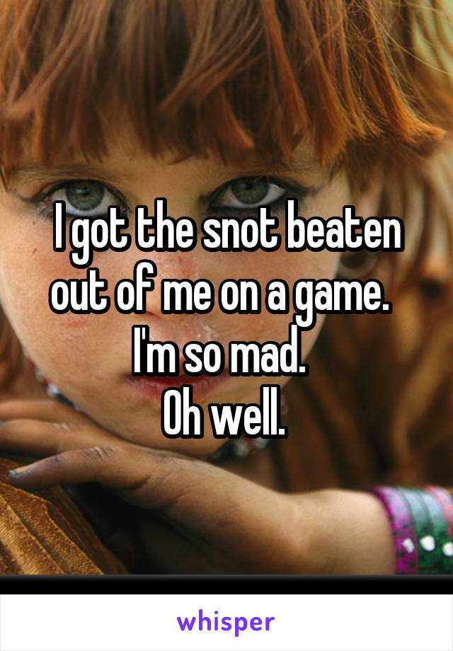 I got the snot beaten out of me on a game.   I'm so mad.   Oh well.
