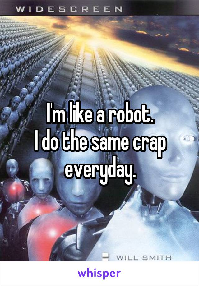 I'm like a robot. I do the same crap everyday.
