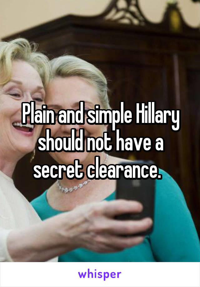 Plain and simple Hillary should not have a secret clearance.