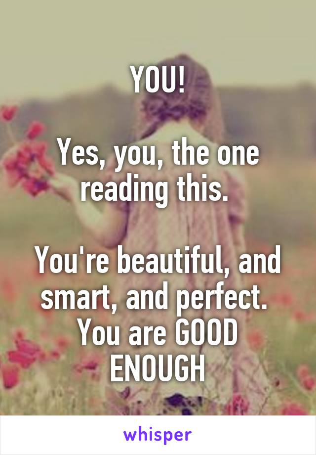 YOU!  Yes, you, the one reading this.   You're beautiful, and smart, and perfect.  You are GOOD ENOUGH