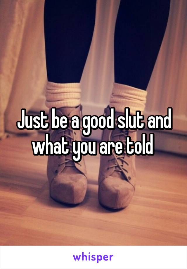 Just be a good slut and what you are told