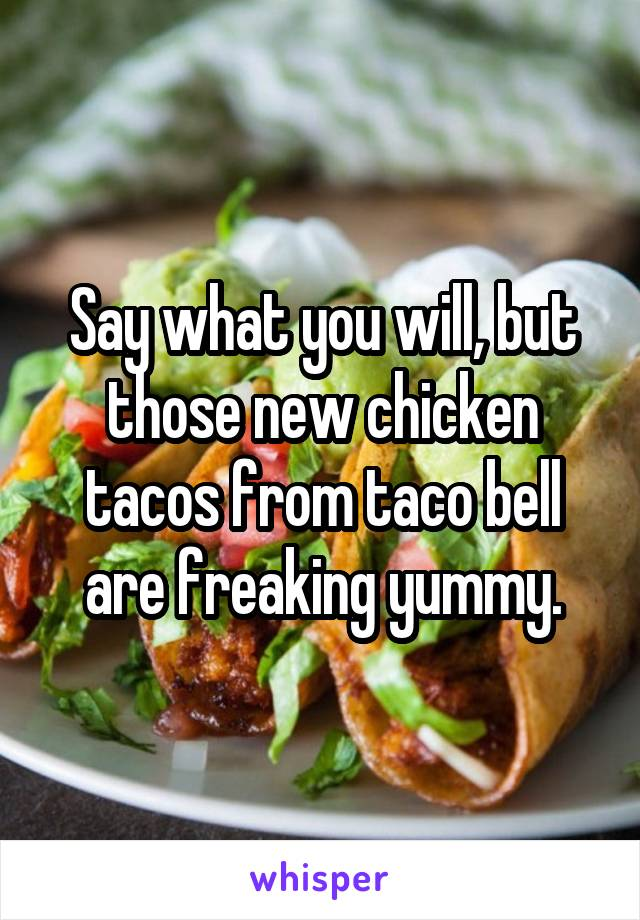 Say what you will, but those new chicken tacos from taco bell are freaking yummy.