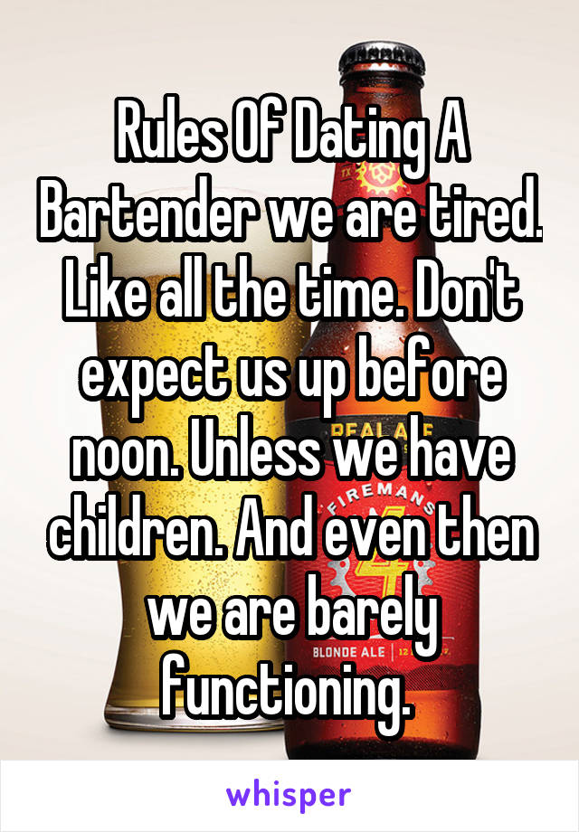 Rules Of Dating A Bartender we are tired. Like all the time. Don't expect us up before noon. Unless we have children. And even then we are barely functioning.