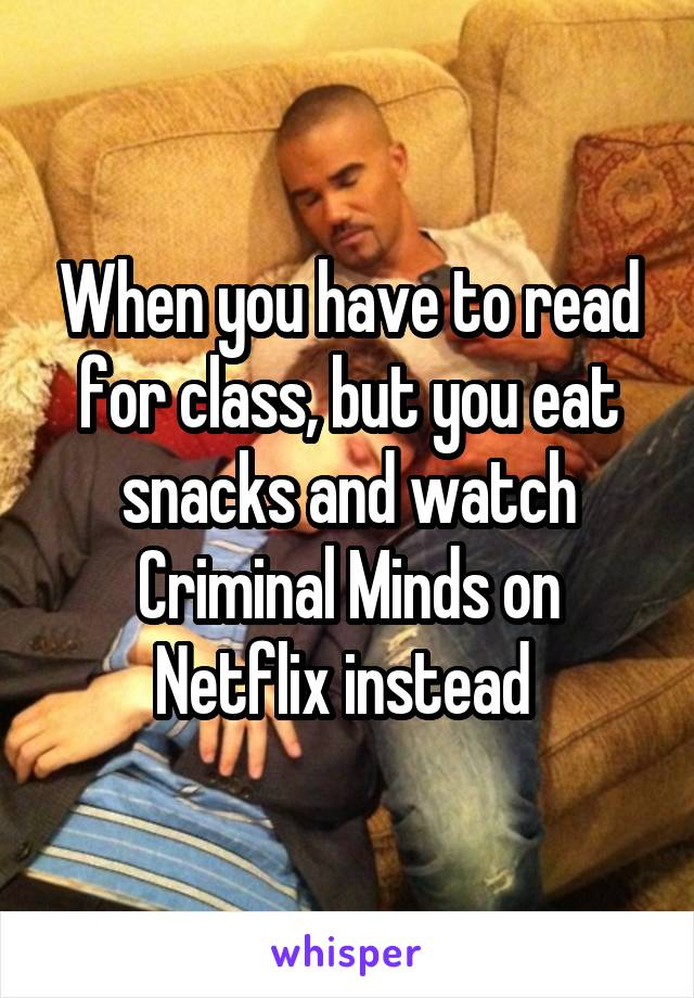 When you have to read for class, but you eat snacks and watch Criminal Minds on Netflix instead