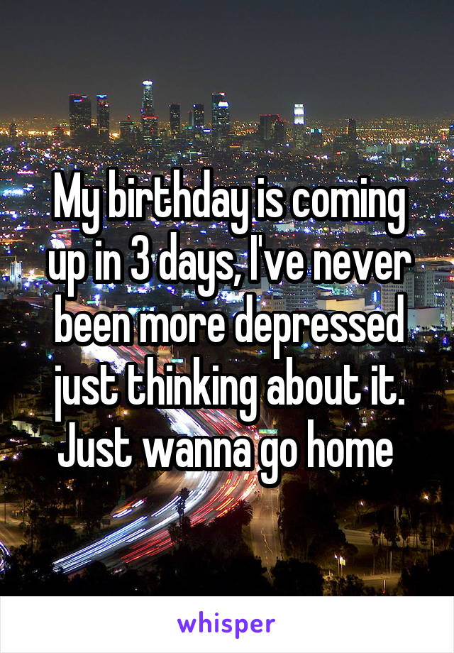My birthday is coming up in 3 days, I've never been more depressed just thinking about it. Just wanna go home