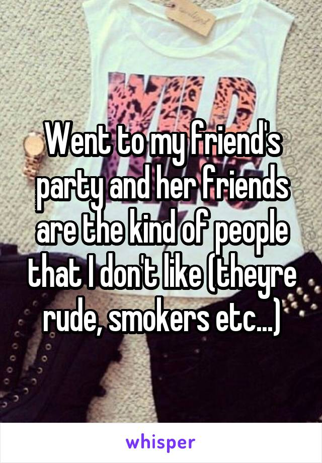 Went to my friend's party and her friends are the kind of people that I don't like (theyre rude, smokers etc...)