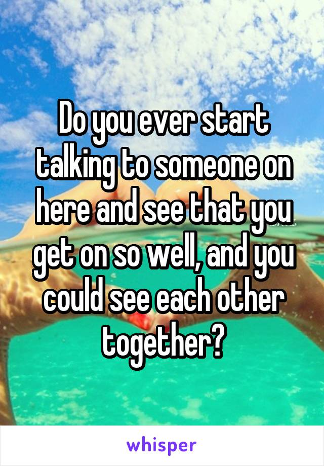 Do you ever start talking to someone on here and see that you get on so well, and you could see each other together?