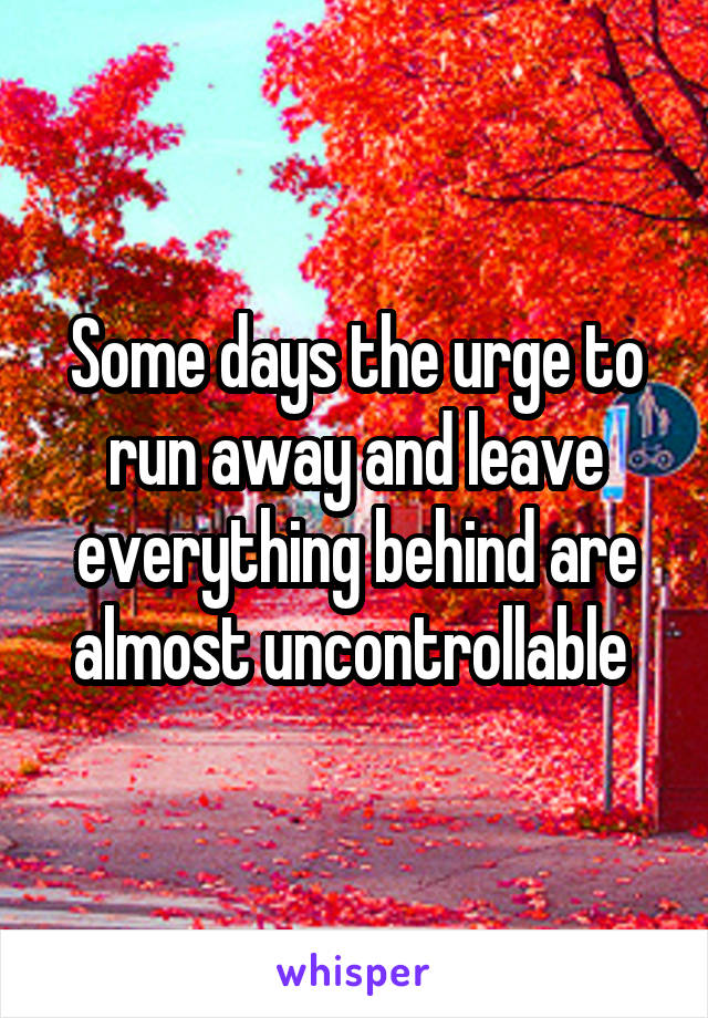 Some days the urge to run away and leave everything behind are almost uncontrollable