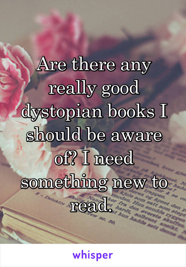 Are there any really good dystopian books I should be aware of? I need something new to read.