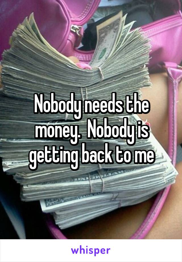 Nobody needs the money.  Nobody is getting back to me