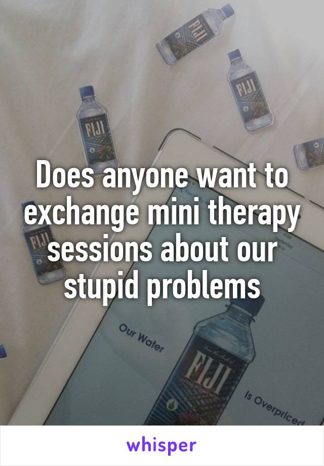 Does anyone want to exchange mini therapy sessions about our stupid problems