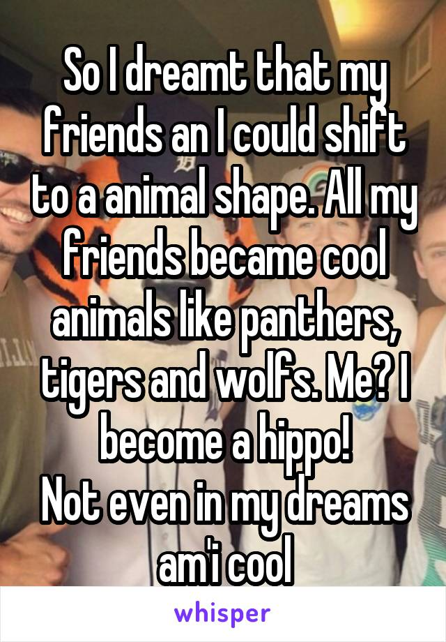 So I dreamt that my friends an I could shift to a animal shape. All my friends became cool animals like panthers, tigers and wolfs. Me? I become a hippo! Not even in my dreams am'i cool