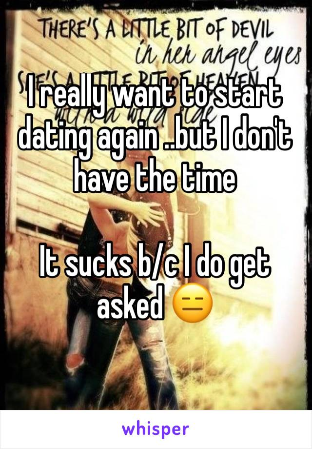 I really want to start dating again ..but I don't have the time   It sucks b/c I do get asked 😑
