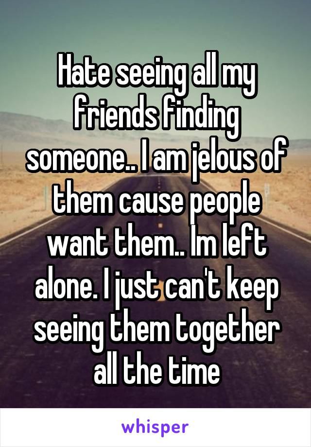 Hate seeing all my friends finding someone.. I am jelous of them cause people want them.. Im left alone. I just can't keep seeing them together all the time