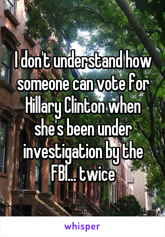 I don't understand how someone can vote for Hillary Clinton when she's been under investigation by the FBI... twice