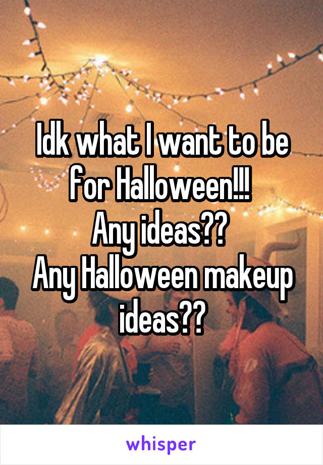 Idk what I want to be for Halloween!!!  Any ideas??  Any Halloween makeup ideas??