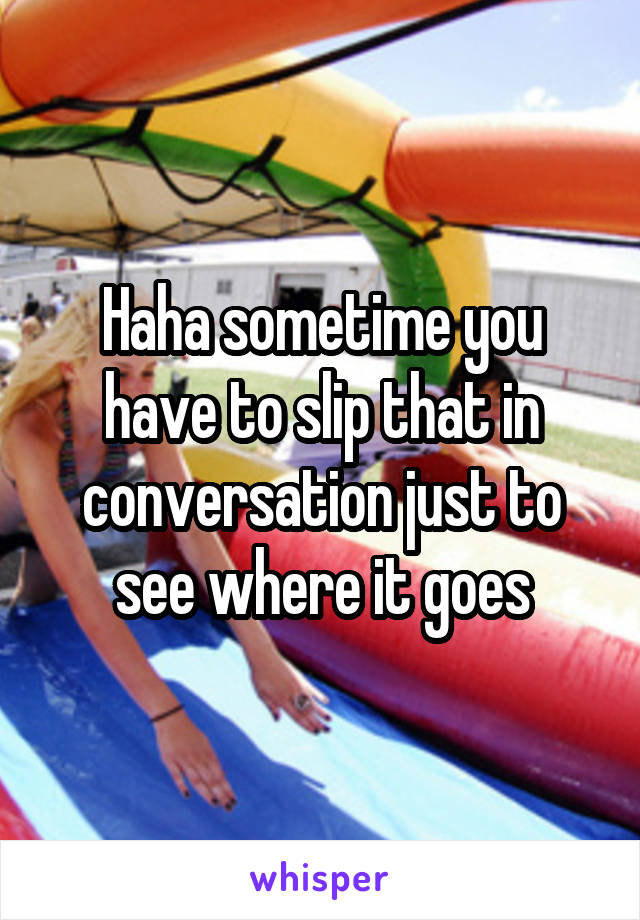 Haha sometime you have to slip that in conversation just to see where it goes
