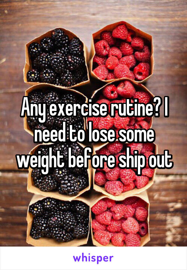 Any exercise rutine? I need to lose some weight before ship out