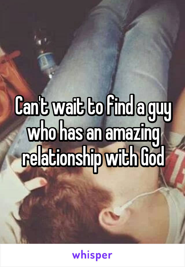 Can't wait to find a guy who has an amazing relationship with God