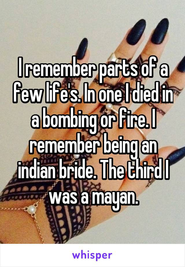 I remember parts of a few life's. In one I died in a bombing or fire. I remember being an indian bride. The third I was a mayan.