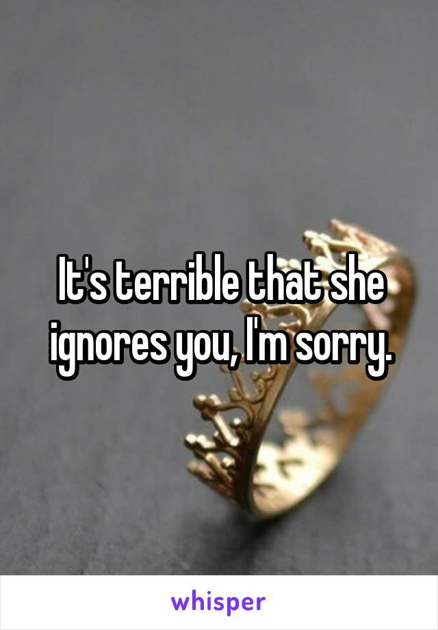 It's terrible that she ignores you, I'm sorry.