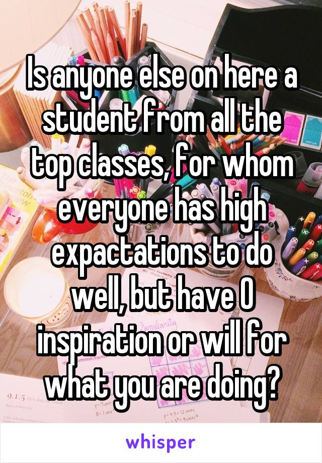 Is anyone else on here a student from all the top classes, for whom everyone has high expactations to do well, but have 0 inspiration or will for what you are doing?