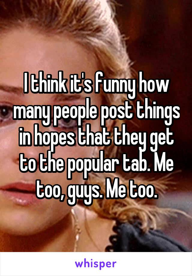 I think it's funny how many people post things in hopes that they get to the popular tab. Me too, guys. Me too.