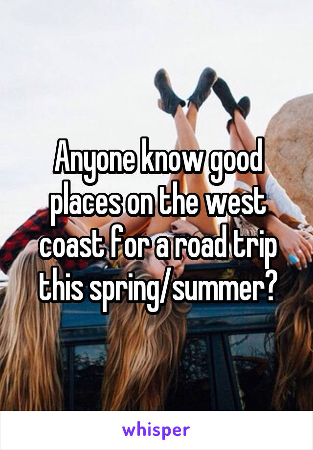 Anyone know good places on the west coast for a road trip this spring/summer?