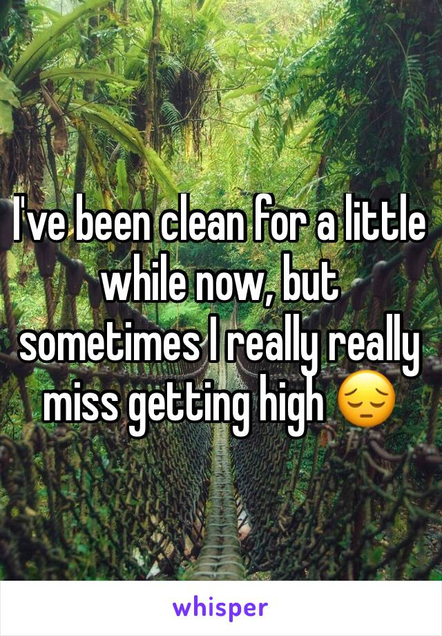I've been clean for a little while now, but sometimes I really really miss getting high 😔