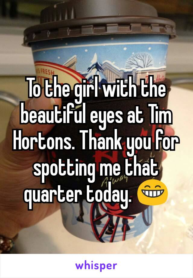 To the girl with the beautiful eyes at Tim Hortons. Thank you for spotting me that quarter today. 😁
