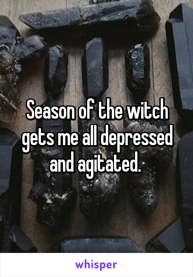 Season of the witch gets me all depressed and agitated.