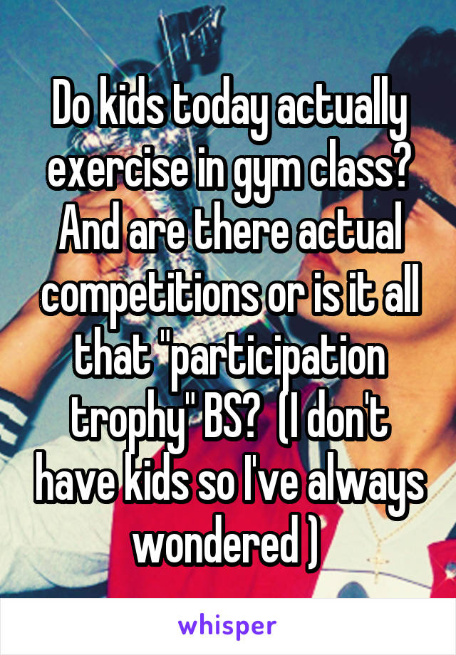 """Do kids today actually exercise in gym class? And are there actual competitions or is it all that """"participation trophy"""" BS?  (I don't have kids so I've always wondered )"""