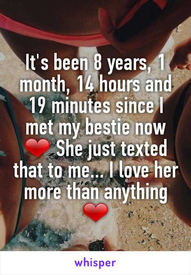 It's been 8 years, 1 month, 14 hours and 19 minutes since I met my bestie now ❤ She just texted that to me... I love her more than anything ❤