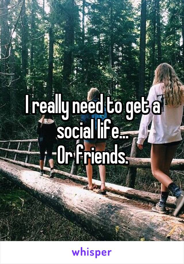 I really need to get a social life... Or friends.