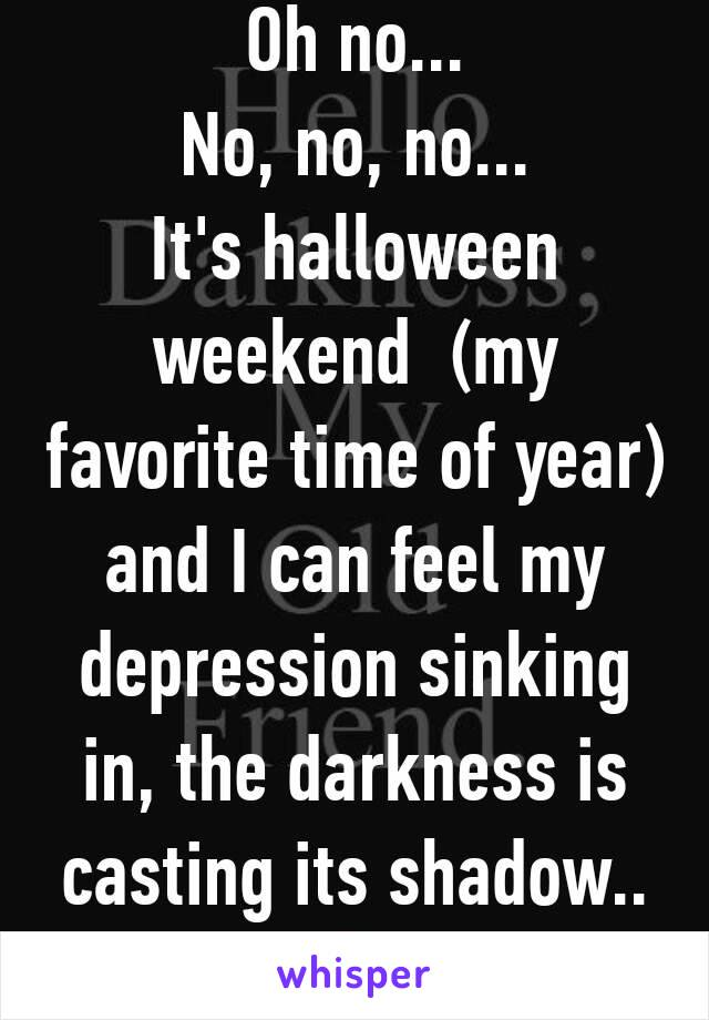 Oh no... No, no, no... It's halloween weekend  (my favorite time of year) and I can feel my depression sinking in, the darkness is casting its shadow..😩