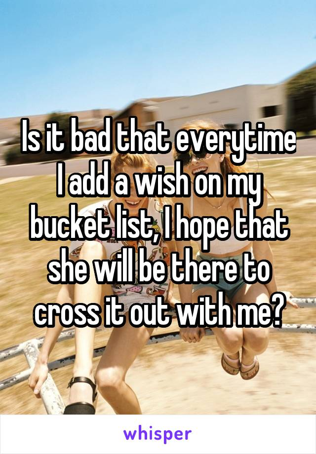 Is it bad that everytime I add a wish on my bucket list, I hope that she will be there to cross it out with me?