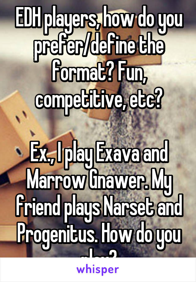 EDH players, how do you prefer/define the format? Fun, competitive, etc?  Ex., I play Exava and Marrow Gnawer. My friend plays Narset and Progenitus. How do you play?