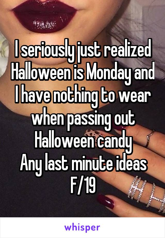 I seriously just realized Halloween is Monday and I have nothing to wear when passing out Halloween candy Any last minute ideas F/19