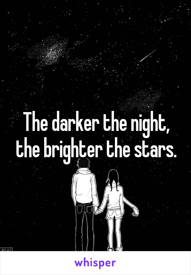 The darker the night, the brighter the stars.