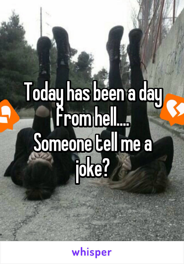 Today has been a day from hell.... Someone tell me a joke?