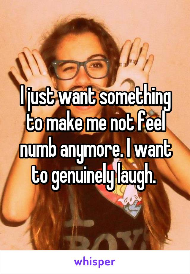 I just want something to make me not feel numb anymore. I want to genuinely laugh.