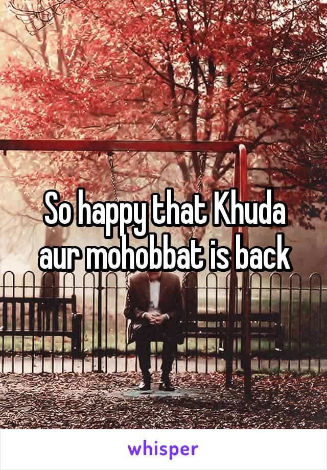 So happy that Khuda aur mohobbat is back