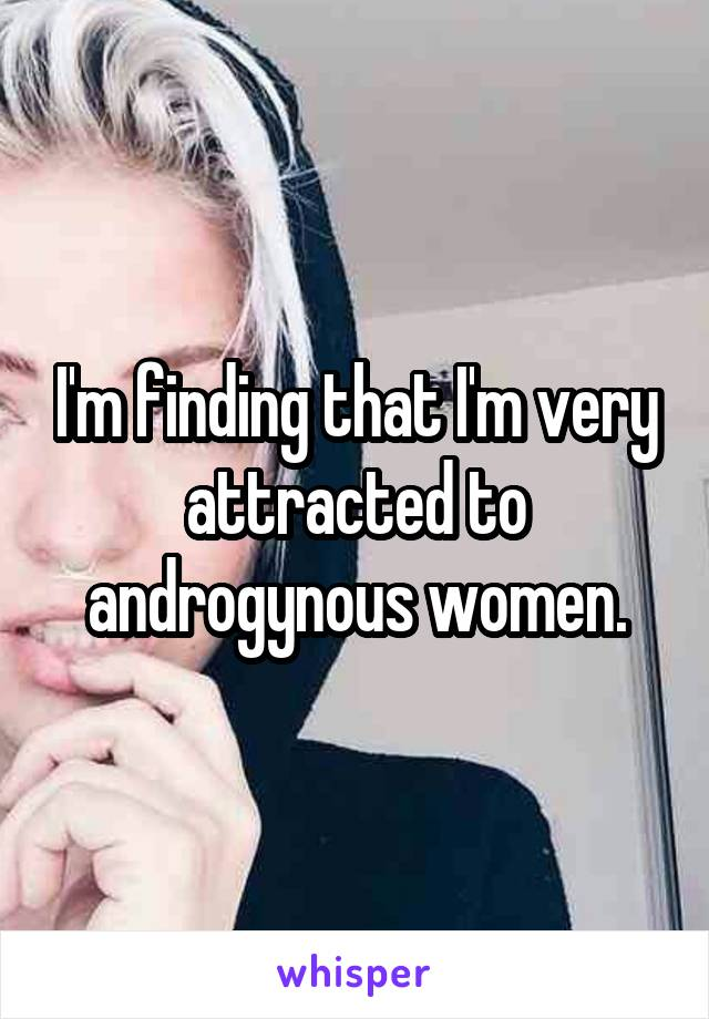 I'm finding that I'm very attracted to androgynous women.