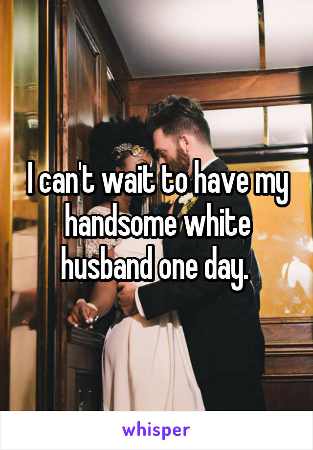 I can't wait to have my handsome white husband one day.