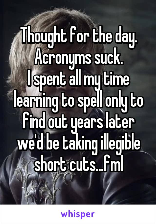 Thought for the day. Acronyms suck. I spent all my time learning to spell only to find out years later we'd be taking illegible short cuts...fml