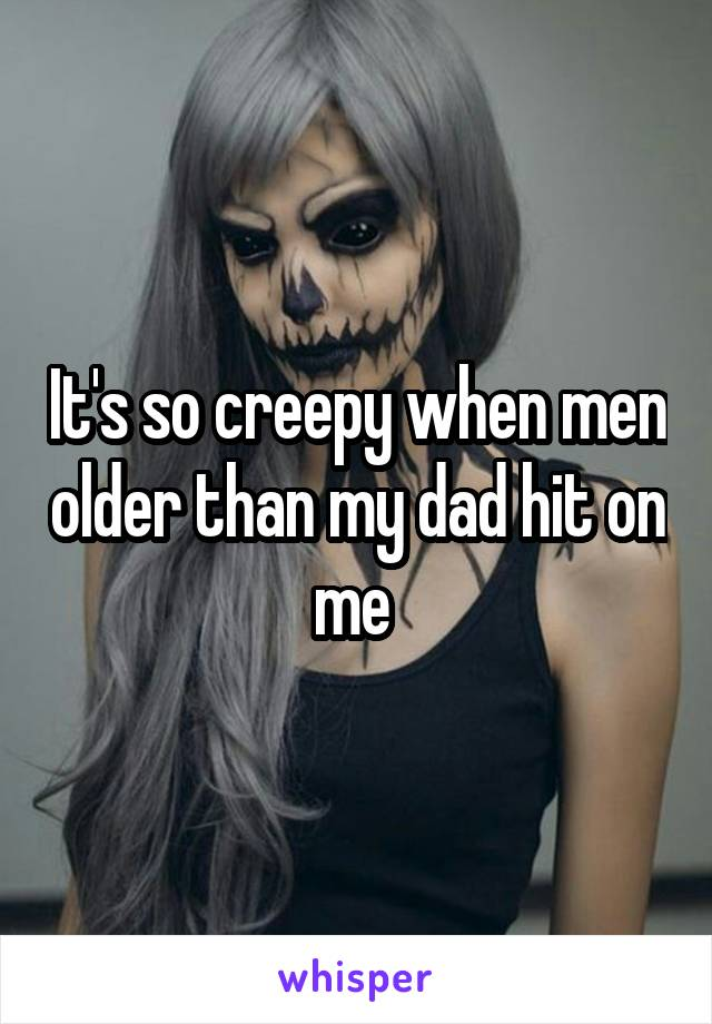It's so creepy when men older than my dad hit on me